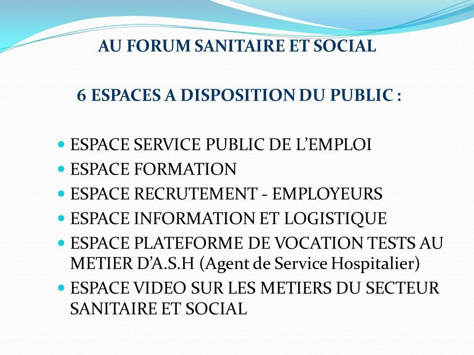 AU FORUM SANITAIRE ET SOCIAL 6 ESPACES A DISPOSITION DU PUBLIC : ESPACE SERVICE PUBLIC DE LEMPLOI ESPACE FORMATION ESPACE RECRUTEMENT - EMPLOYEURS ESPACE INFORMATION ET LOGISTIQUE ESPACE PLATEFORME DE VOCATION TESTS AU METIER DA.S.H (Agent de Service Hospitalier) ESPACE VIDEO SUR LES METIERS DU SECTEUR SANITAIRE ET SOCIAL