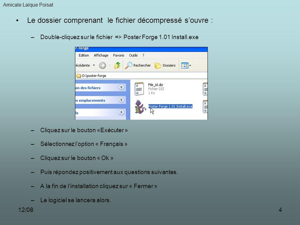12/084 Le dossier comprenant le fichier décompressé souvre : –Double-cliquez sur le fichier => Poster Forge 1.01 Install.exe –Cliquez sur le bouton «Exécuter » –Sélectionnez loption « Français » –Cliquez sur le bouton « Ok » –Puis répondez positivement aux questions suivantes.