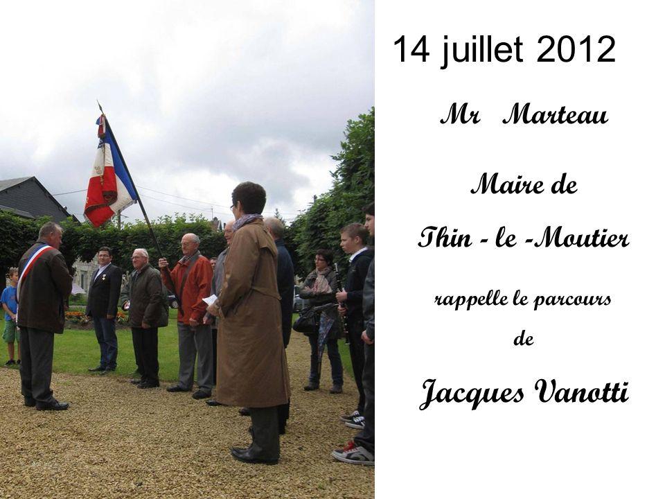 14 juillet 2012 Mr Marteau Maire de Thin - le -Moutier rappelle le parcours de Jacques Vanotti