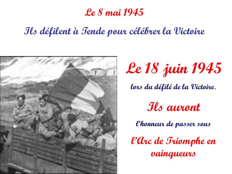 Le 8 mai 1945 Ils défilent à Tende pour célébrer la Victoire Le 18 juin 1945 lors du défilé de la Victoire. Ils auront lhonneur de passer sous lArc de