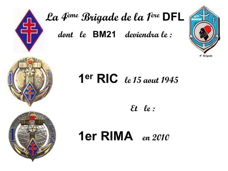 La 4 ème Brigade de la 1 ère DFL dont le BM21 deviendra le : 1 er RIC le 15 aout 1945 1er RIMA en 2010 Et le :