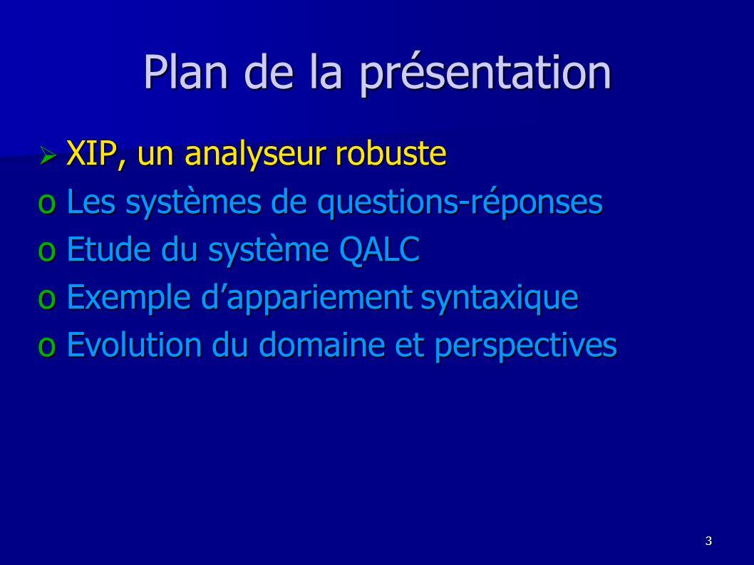 4 XIP : un analyseur robuste oRobustesse = capacité d un analyseur à fournir des analyses correctes pour des corpus tout venant oProduire une analyse même minimale pour toute entrée oLimiter le nombre danalyses produites ou donner des indications sur les préférences