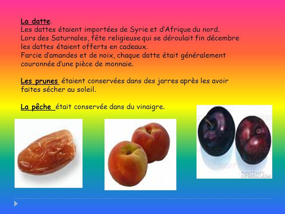 La datte. Les dattes étaient importées de Syrie et dAfrique du nord. Lors des Saturnales, fête religieuse qui se déroulait fin décembre les dattes éta