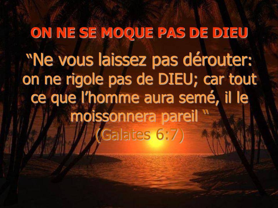 ON NE SE MOQUE PAS DE DIEU Ne vous laissez pas dérouter: on ne rigole pas de DIEU; car tout ce que lhomme aura semé, il le moissonnera pareil (Galates 6:7)