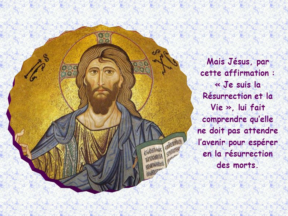 Marthe, elle aussi, croit à la résurrection : « Je sais quil ressuscitera au dernier jour ».
