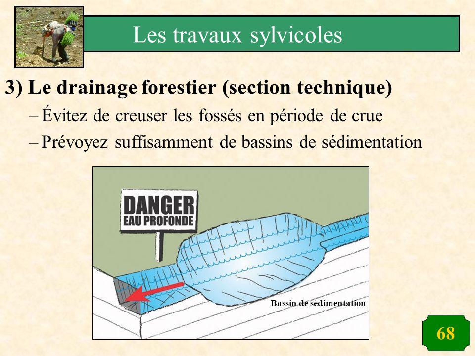 68 3) Le drainage forestier (section technique) –Évitez de creuser les fossés en période de crue –Prévoyez suffisamment de bassins de sédimentation Ba