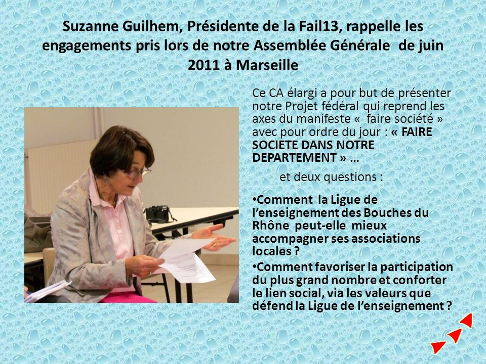 Suzanne Guilhem, Présidente de la Fail13, rappelle les engagements pris lors de notre Assemblée Générale de juin 2011 à Marseille Ce CA élargi a pour