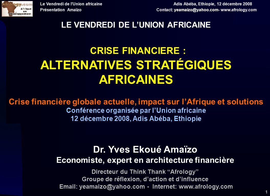 Le Vendredi de lUnion africaine Adis Abéba, Ethiopie, 12 décembre 2008 Présentation Amaïzo Contact: yeamaizo@yahoo.com- www.afrology.com 1 LE VENDREDI DE LUNION AFRICAINE CRISE FINANCIERE : ALTERNATIVES STRATÉGIQUES AFRICAINES Crise financière globale actuelle, impact sur lAfrique et solutions Conférence organisée par lUnion africaine 12 décembre 2008, Adis Abéba, Ethiopie Dr.