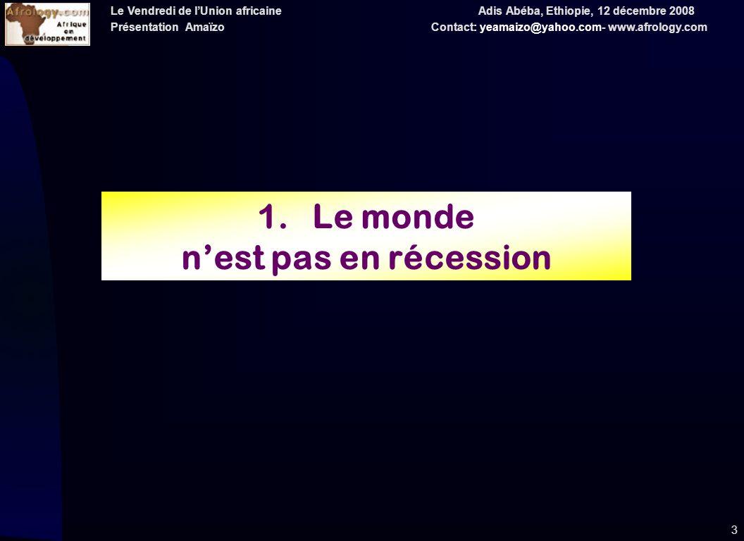 Le Vendredi de lUnion africaine Adis Abéba, Ethiopie, 12 décembre 2008 Présentation Amaïzo Contact: yeamaizo@yahoo.com- www.afrology.com 3 1.Le monde nest pas en récession