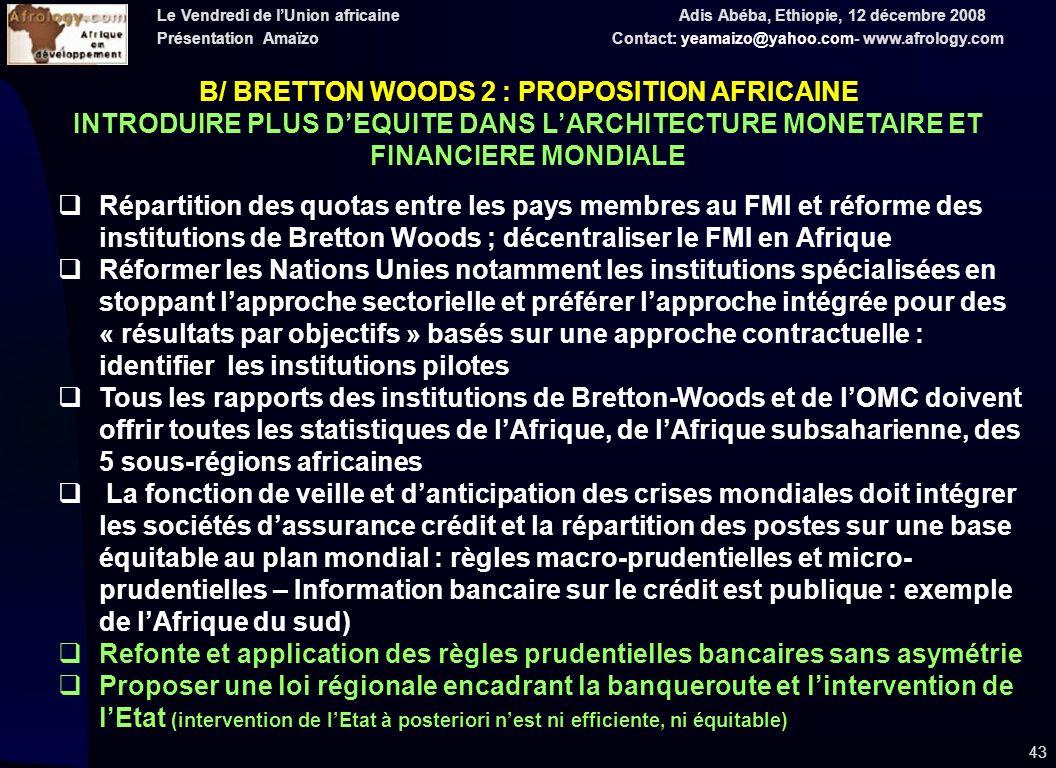 Le Vendredi de lUnion africaine Adis Abéba, Ethiopie, 12 décembre 2008 Présentation Amaïzo Contact: yeamaizo@yahoo.com- www.afrology.com 43 Répartition des quotas entre les pays membres au FMI et réforme des institutions de Bretton Woods ; décentraliser le FMI en Afrique Réformer les Nations Unies notamment les institutions spécialisées en stoppant lapproche sectorielle et préférer lapproche intégrée pour des « résultats par objectifs » basés sur une approche contractuelle : identifier les institutions pilotes Tous les rapports des institutions de Bretton-Woods et de lOMC doivent offrir toutes les statistiques de lAfrique, de lAfrique subsaharienne, des 5 sous-régions africaines La fonction de veille et danticipation des crises mondiales doit intégrer les sociétés dassurance crédit et la répartition des postes sur une base équitable au plan mondial : règles macro-prudentielles et micro- prudentielles – Information bancaire sur le crédit est publique : exemple de lAfrique du sud) Refonte et application des règles prudentielles bancaires sans asymétrie Proposer une loi régionale encadrant la banqueroute et lintervention de lEtat (intervention de lEtat à posteriori nest ni efficiente, ni équitable) B/ BRETTON WOODS 2 : PROPOSITION AFRICAINE INTRODUIRE PLUS DEQUITE DANS LARCHITECTURE MONETAIRE ET FINANCIERE MONDIALE