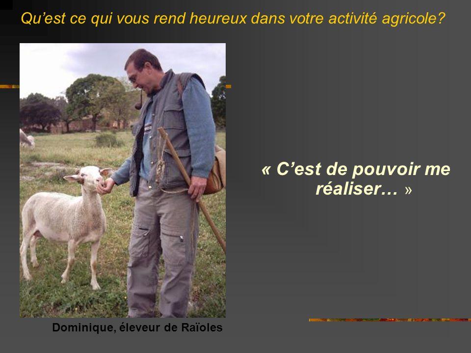 « Cest de pouvoir me réaliser… » Dominique, éleveur de Raïoles Quest ce qui vous rend heureux dans votre activité agricole?