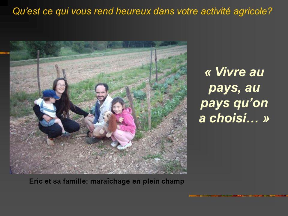 « Vivre au pays, au pays quon a choisi… » Eric et sa famille: maraîchage en plein champ Quest ce qui vous rend heureux dans votre activité agricole?