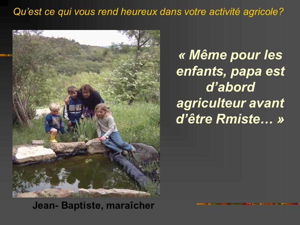 « Même pour les enfants, papa est dabord agriculteur avant dêtre Rmiste… » Jean- Baptiste, maraîcher Quest ce qui vous rend heureux dans votre activité agricole?