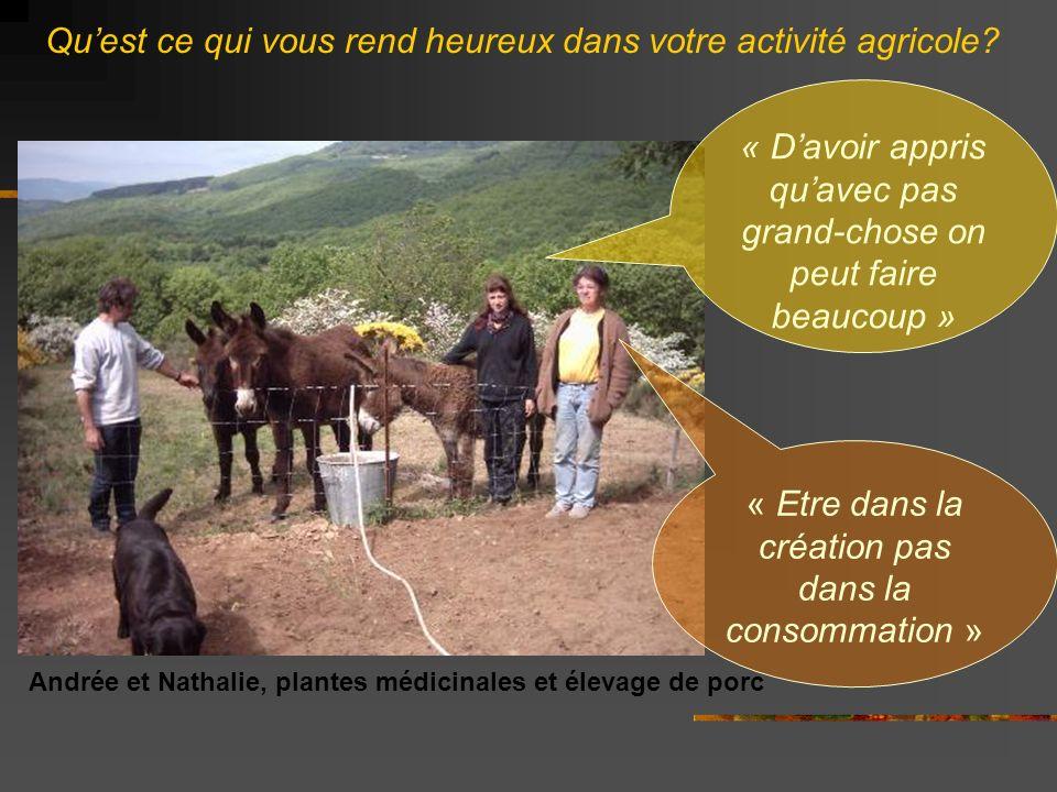 Andrée et Nathalie, plantes médicinales et élevage de porc « Davoir appris quavec pas grand-chose on peut faire beaucoup » « Etre dans la création pas dans la consommation » Quest ce qui vous rend heureux dans votre activité agricole?