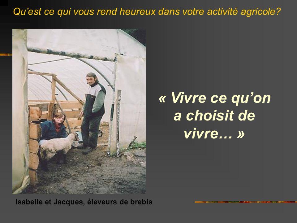 « Vivre ce quon a choisit de vivre… » Isabelle et Jacques, éleveurs de brebis Quest ce qui vous rend heureux dans votre activité agricole?