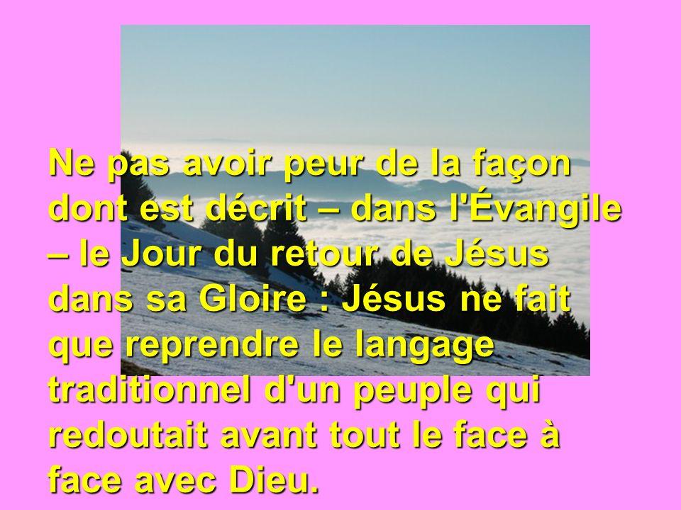 Ne pas avoir peur de la façon dont est décrit – dans l Évangile – le Jour du retour de Jésus dans sa Gloire : Jésus ne fait que reprendre le langage traditionnel d un peuple qui redoutait avant tout le face à face avec Dieu.