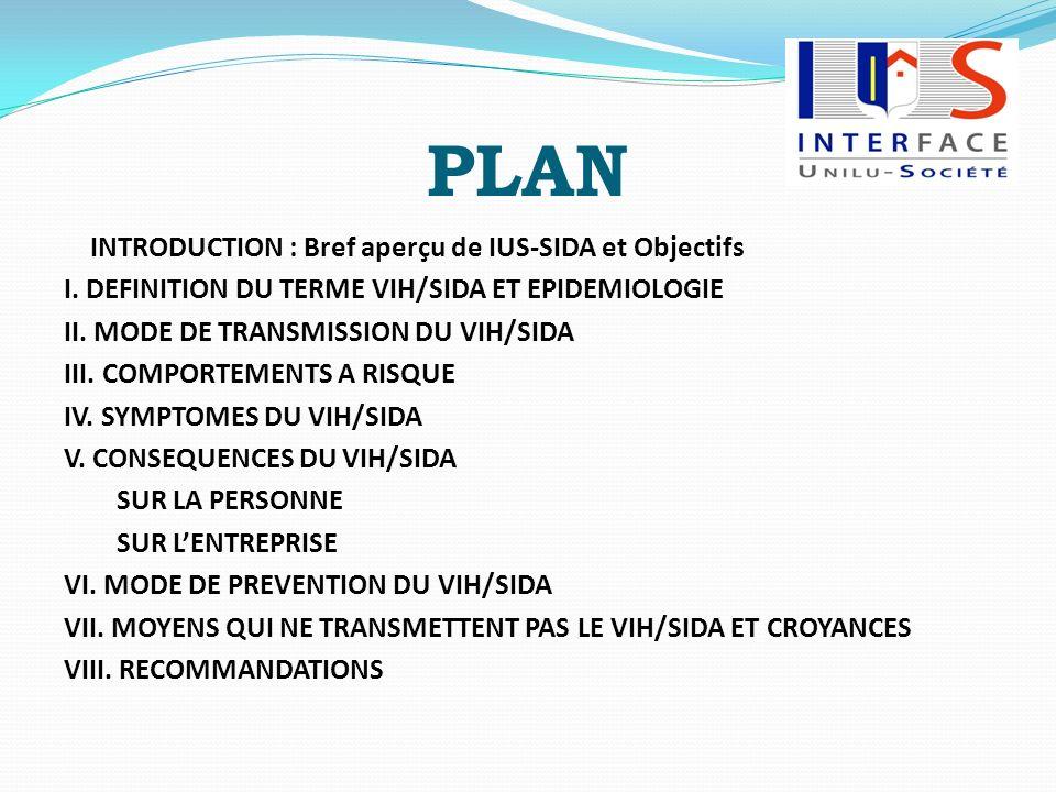 PLAN INTRODUCTION : Bref aperçu de IUS-SIDA et Objectifs I. DEFINITION DU TERME VIH/SIDA ET EPIDEMIOLOGIE II. MODE DE TRANSMISSION DU VIH/SIDA III. CO