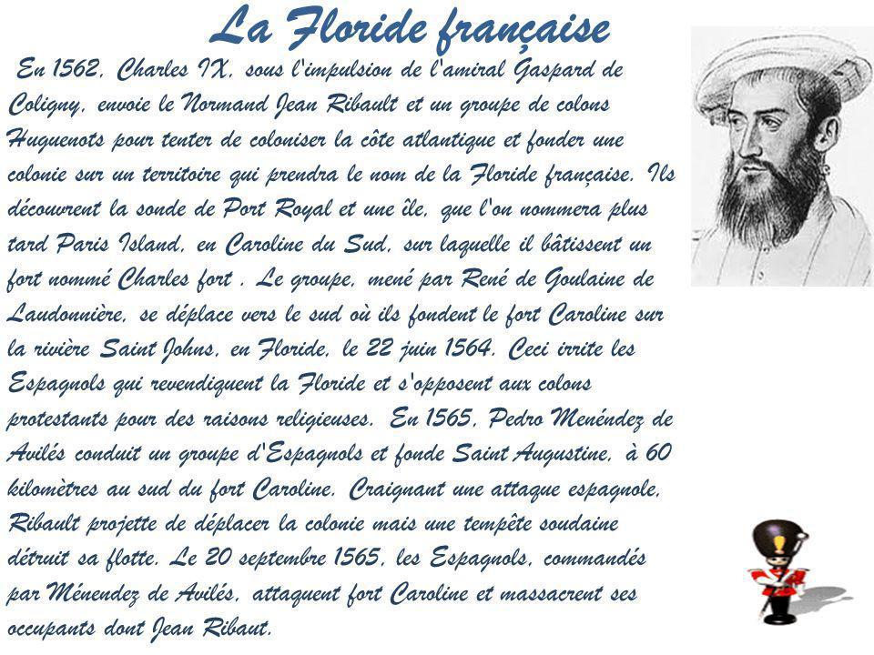 La Floride française En 1562, Charles IX, sous l impulsion de l amiral Gaspard de Coligny, envoie le Normand Jean Ribault et un groupe de colons Huguenots pour tenter de coloniser la côte atlantique et fonder une colonie sur un territoire qui prendra le nom de la Floride française.