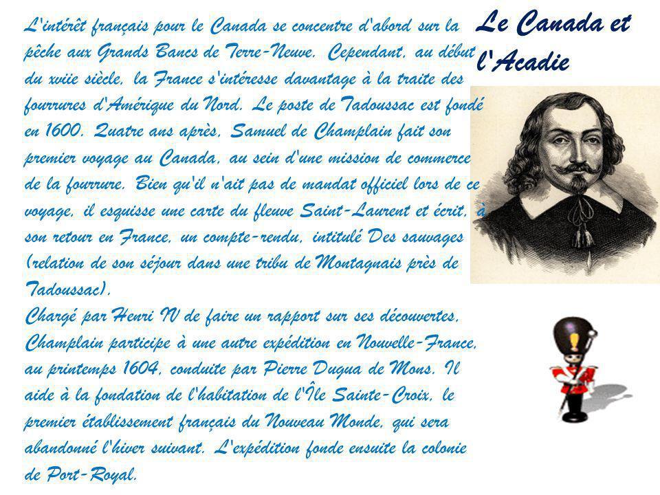 Le Canada et l'Acadie L'intérêt français pour le Canada se concentre d'abord sur la pêche aux Grands Bancs de Terre-Neuve. Cependant, au début du xvii