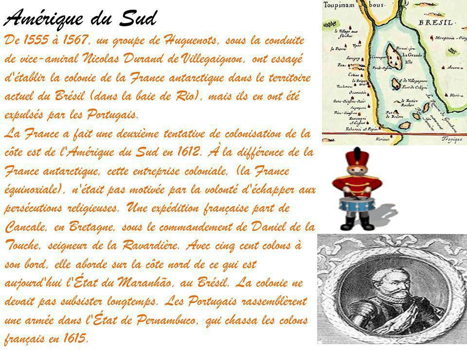 Amérique du Sud De 1555 à 1567, un groupe de Huguenots, sous la conduite de vice-amiral Nicolas Durand de Villegaignon, ont essayé d établir la colonie de la France antarctique dans le territoire actuel du Brésil (dans la baie de Rio), mais ils en ont été expulsés par les Portugais.