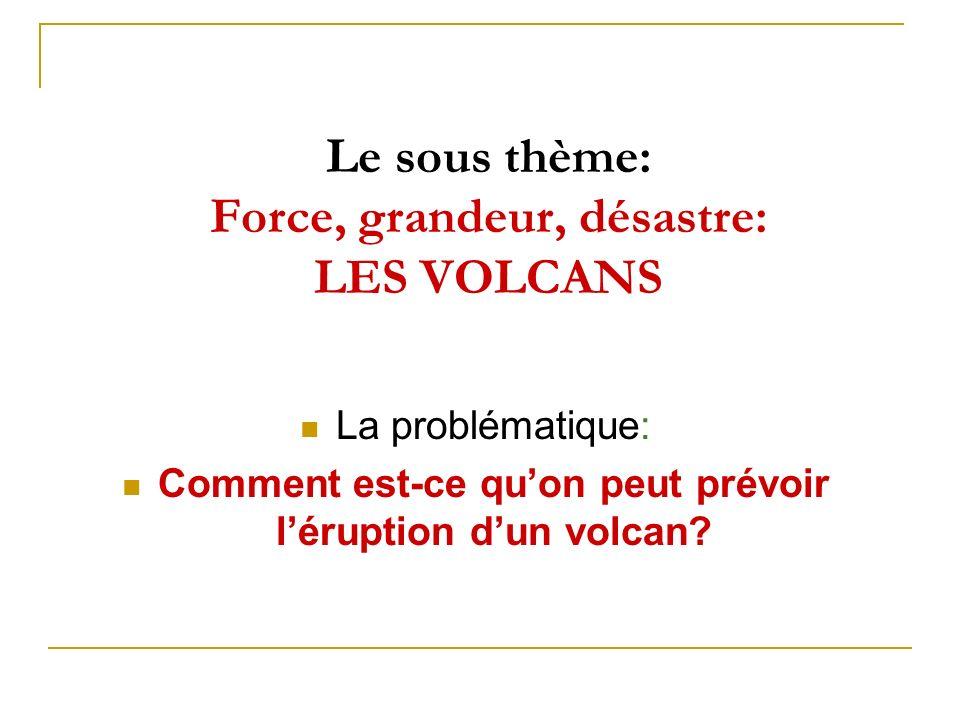 Le sous thème: Force, grandeur, désastre: LES VOLCANS La problématique: Comment est-ce quon peut prévoir léruption dun volcan?