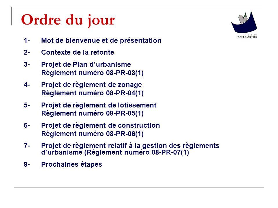 Ordre du jour 1-Mot de bienvenue et de présentation 2-Contexte de la refonte 3-Projet de Plan durbanisme Règlement numéro 08-PR-03(1) 4-Projet de règlement de zonage Règlement numéro 08-PR-04(1) 5-Projet de règlement de lotissement Règlement numéro 08-PR-05(1) 6-Projet de règlement de construction Règlement numéro 08-PR-06(1) 7-Projet de règlement relatif à la gestion des règlements durbanisme (Règlement numéro 08-PR-07(1) 8-Prochaines étapes