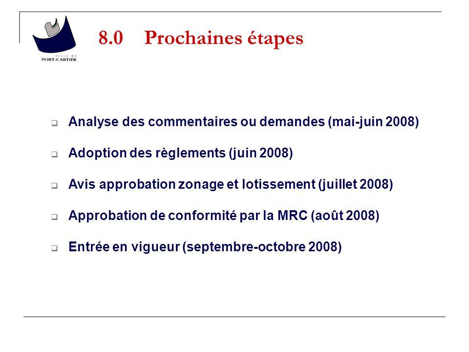 8.0 Prochaines étapes Analyse des commentaires ou demandes (mai-juin 2008) Adoption des règlements (juin 2008) Avis approbation zonage et lotissement (juillet 2008) Approbation de conformité par la MRC (août 2008) Entrée en vigueur (septembre-octobre 2008)