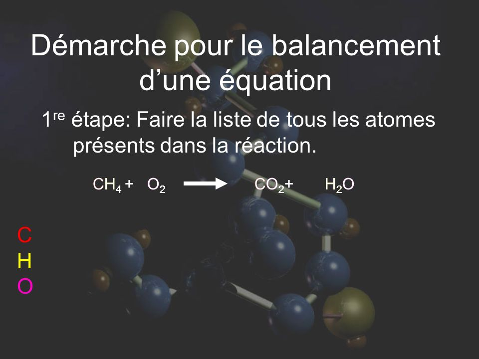 CH 4 + O 2 CO 2 + H 2 O Démarche pour le balancement dune équation 1 re étape: Faire la liste de tous les atomes présents dans la réaction. CHOCHO