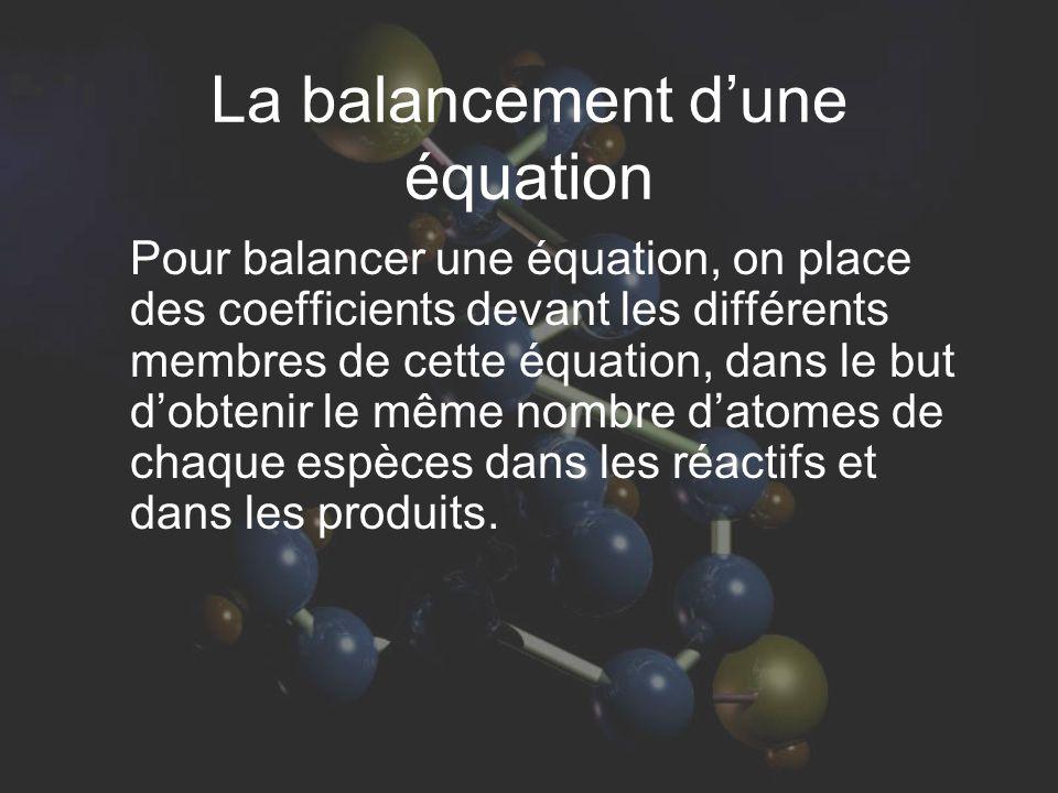 La balancement dune équation Pour balancer une équation, on place des coefficients devant les différents membres de cette équation, dans le but dobtenir le même nombre datomes de chaque espèces dans les réactifs et dans les produits.