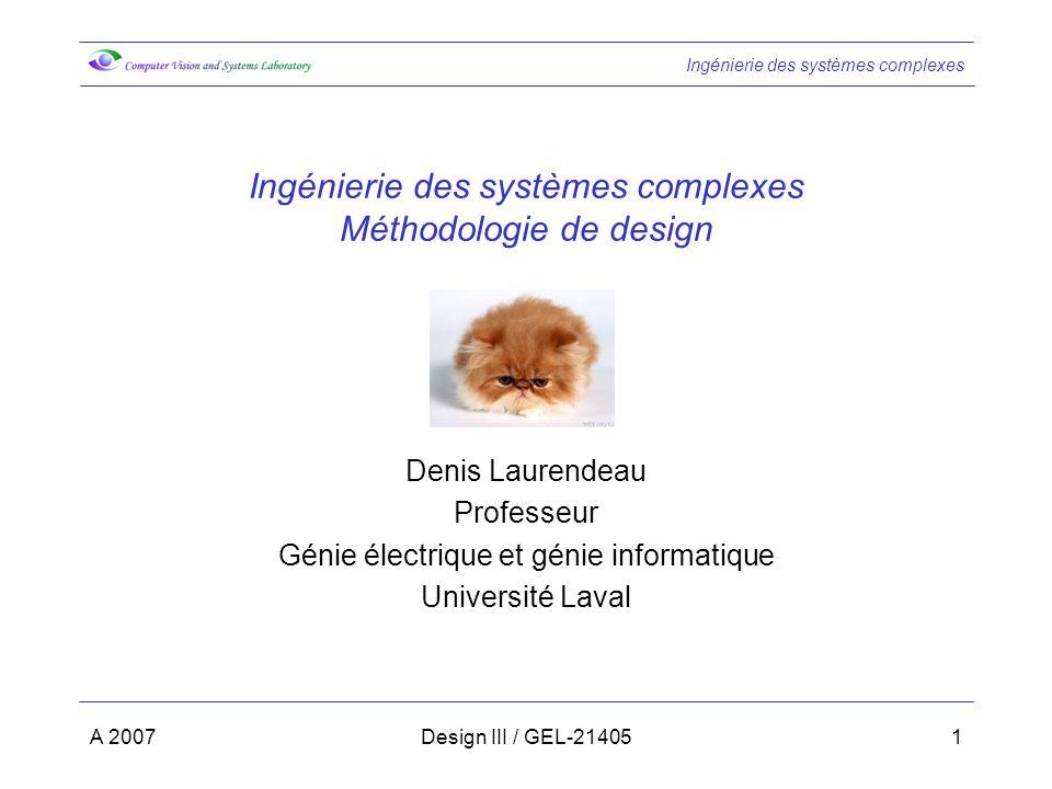 Ingénierie des systèmes complexes A 2007Design III / GEL-214051 Ingénierie des systèmes complexes Méthodologie de design Denis Laurendeau Professeur Génie électrique et génie informatique Université Laval