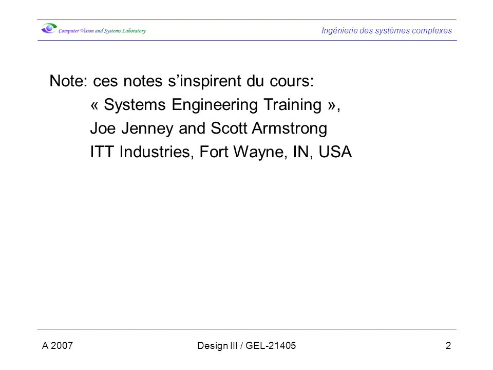 Ingénierie des systèmes complexes A 2007Design III / GEL-214052 Note: ces notes sinspirent du cours: « Systems Engineering Training », Joe Jenney and