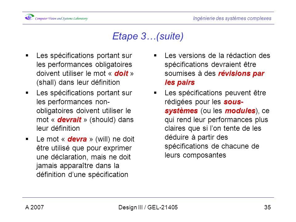 Ingénierie des systèmes complexes A 2007Design III / GEL-2140535 Etape 3…(suite) doit Les spécifications portant sur les performances obligatoires doivent utiliser le mot « doit » (shall) dans leur définition devrait Les spécifications portant sur les performances non- obligatoires doivent utiliser le mot « devrait » (should) dans leur définition devra Le mot « devra » (will) ne doit être utilisé que pour exprimer une déclaration, mais ne doit jamais apparaître dans la définition dune spécification révisions par les pairs Les versions de la rédaction des spécifications devraient être soumises à des révisions par les pairs sous- systèmesmodules Les spécifications peuvent être rédigées pour les sous- systèmes (ou les modules), ce qui rend leur performances plus claires que si lon tente de les déduire à partir des spécifications de chacune de leurs composantes