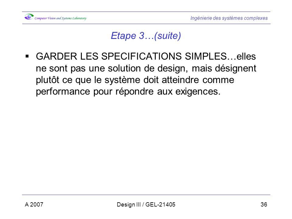 Ingénierie des systèmes complexes A 2007Design III / GEL-2140536 Etape 3…(suite) GARDER LES SPECIFICATIONS SIMPLES…elles ne sont pas une solution de design, mais désignent plutôt ce que le système doit atteindre comme performance pour répondre aux exigences.