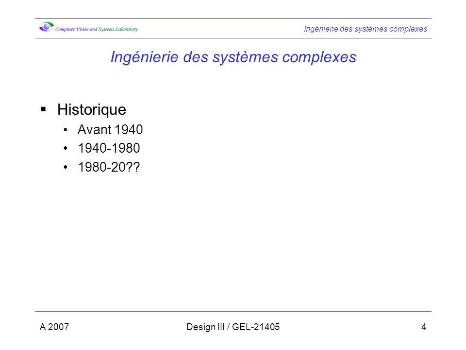 Ingénierie des systèmes complexes A 2007Design III / GEL-214055 Historique Avant 1940 Projets simples Formation de léquipe: Un ingénieur chef de projet Une équipe de développeurs Avantages: Communication facile à lintérieur de léquipe Inconvénients: Approche limitée aux systèmes simples