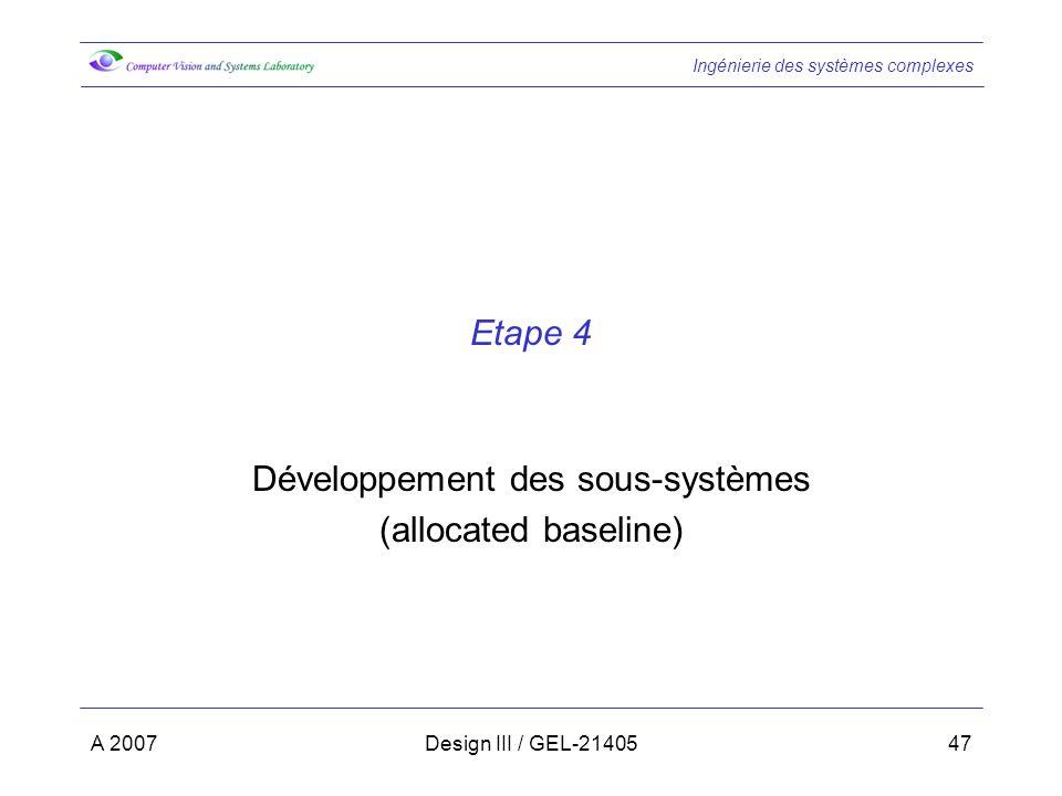 Ingénierie des systèmes complexes A 2007Design III / GEL-2140547 Etape 4 Développement des sous-systèmes (allocated baseline)