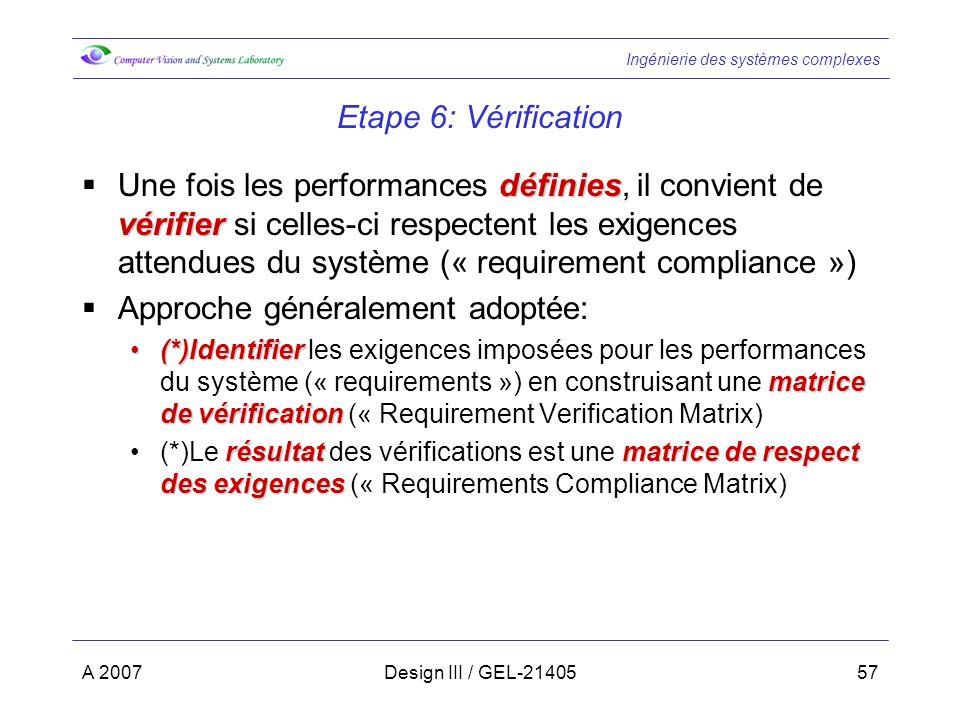 Ingénierie des systèmes complexes A 2007Design III / GEL-2140557 Etape 6: Vérification définies vérifier Une fois les performances définies, il convient de vérifier si celles-ci respectent les exigences attendues du système (« requirement compliance ») Approche généralement adoptée: (*)Identifier matrice de vérification(*)Identifier les exigences imposées pour les performances du système (« requirements ») en construisant une matrice de vérification (« Requirement Verification Matrix) résultatmatrice de respect des exigences(*)Le résultat des vérifications est une matrice de respect des exigences (« Requirements Compliance Matrix)