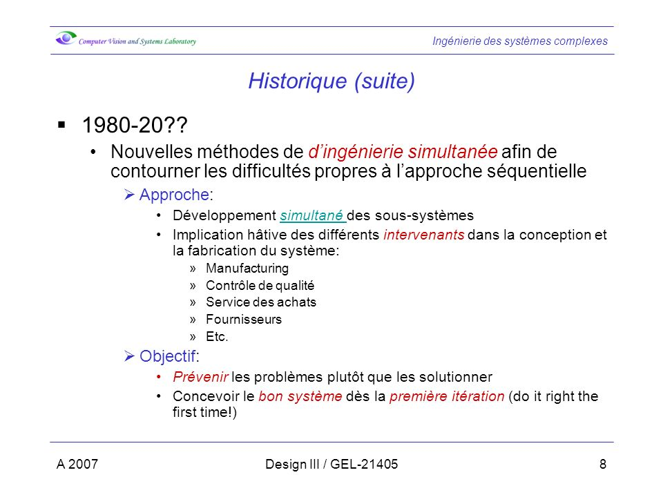 Ingénierie des systèmes complexes A 2007Design III / GEL-2140559 Etape 6: Vérification (suite) Méthodes de vérification: Démonstration sansDémonstration: vérification de la fonctionnalité du matériel ou du logiciel sans laide doutils de test (en faisant fonctionner le bidule) InspectionvisuelleInspection: vérification visuelle de la forme, de lajustement et de la configuration du matériel ou du logiciel (regarder la pièce pour vérifier quelle est bien bleue) Similitude composantes similairesSimilitude: vérifie le respect des exigences en se basant sur lutilisation garantie de composantes similaires dans des conditions identiques ou plus sévères (diode utilisée est la même que dans un design similaire) TesttechniquesTest: utilise des techniques (potentiellement sophistiquées ) pour vérifier les performances (utiliser un interféromètre pour vérifier la courbure dune surface) Analyse lanalyse de donnéesAnalyse: utilisation doutils eux mêmes vérifiés pour vérifier les performances.