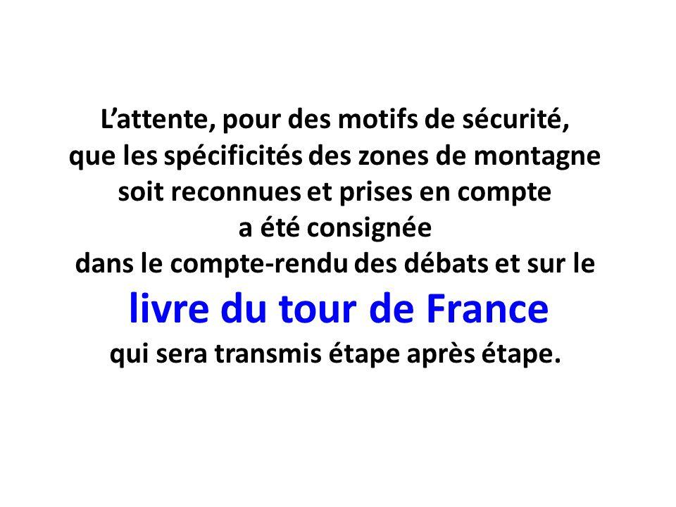 Lattente, pour des motifs de sécurité, que les spécificités des zones de montagne soit reconnues et prises en compte a été consignée dans le compte-rendu des débats et sur le livre du tour de France qui sera transmis étape après étape.