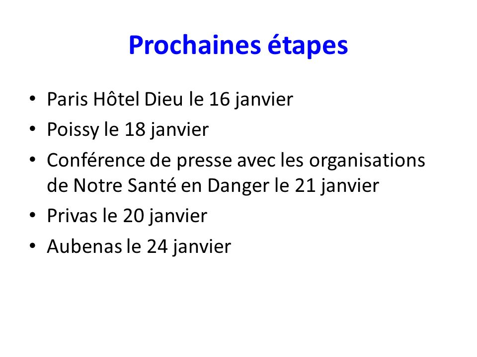 Prochaines étapes Paris Hôtel Dieu le 16 janvier Poissy le 18 janvier Conférence de presse avec les organisations de Notre Santé en Danger le 21 janvier Privas le 20 janvier Aubenas le 24 janvier