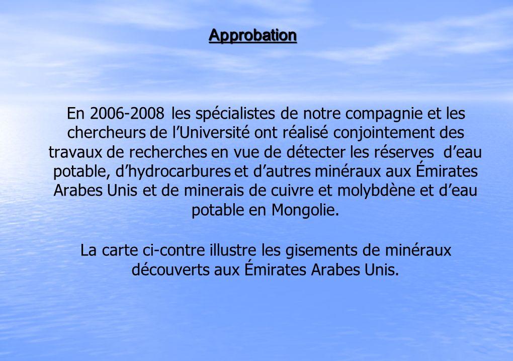 Approbation Approbation En 2006-2008 les spécialistes de notre compagnie et les chercheurs de lUniversité ont réalisé conjointement des travaux de recherches en vue de détecter les réserves deau potable, dhydrocarbures et dautres minéraux aux Émirates Arabes Unis et de minerais de cuivre et molybdène et deau potable en Mongolie.