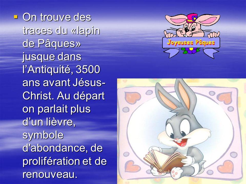 On trouve des traces du «lapin de Pâques» jusque dans lAntiquité, 3500 ans avant Jésus- Christ.