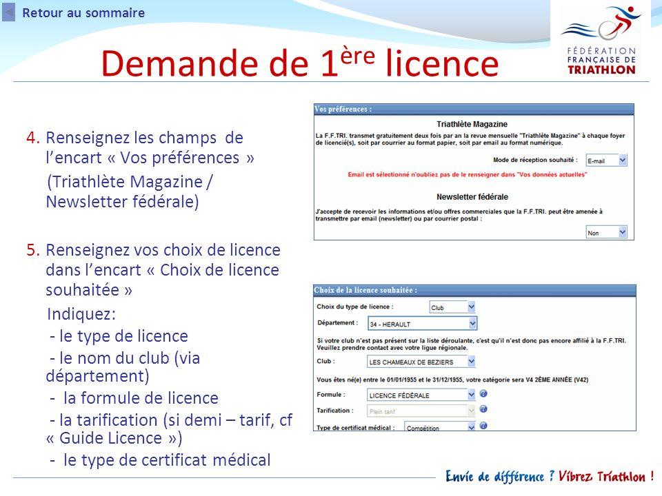 4.Renseignez les champs de lencart « Vos préférences » (Triathlète Magazine / Newsletter fédérale) 5.Renseignez vos choix de licence dans lencart « Choix de licence souhaitée » Indiquez: - le type de licence - le nom du club (via département) - la formule de licence - la tarification (si demi – tarif, cf « Guide Licence ») - le type de certificat médical Demande de 1 ère licence Retour au sommaire