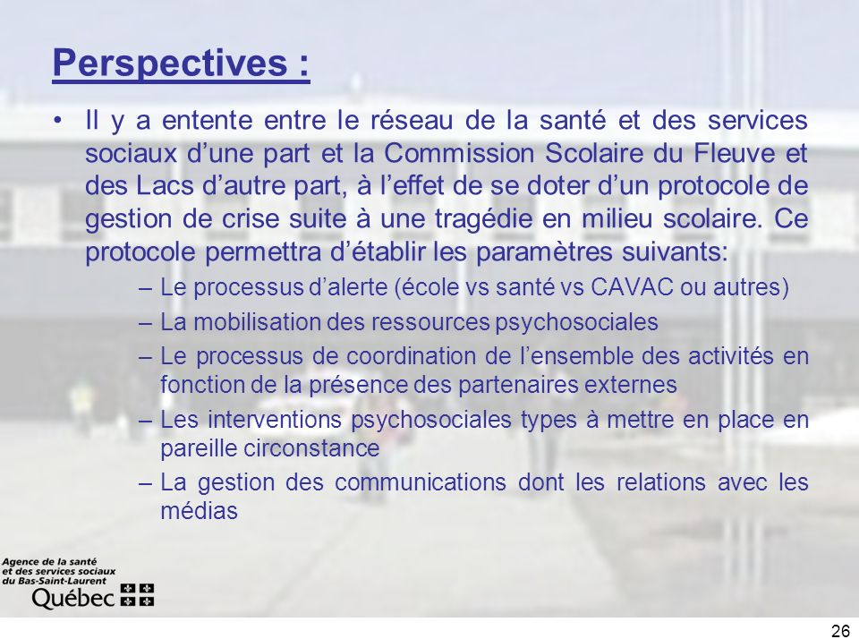 26 Perspectives : Il y a entente entre le réseau de la santé et des services sociaux dune part et la Commission Scolaire du Fleuve et des Lacs dautre part, à leffet de se doter dun protocole de gestion de crise suite à une tragédie en milieu scolaire.