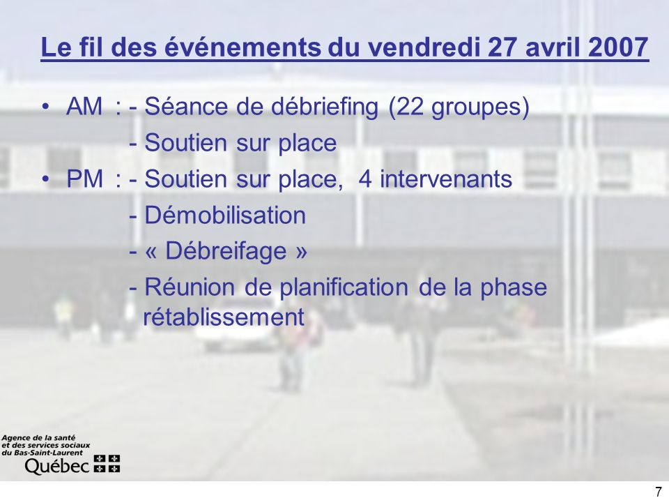 7 Le fil des événements du vendredi 27 avril 2007 AM : - Séance de débriefing (22 groupes) - Soutien sur place PM : - Soutien sur place, 4 intervenants - Démobilisation - « Débreifage » - Réunion de planification de la phase rétablissement