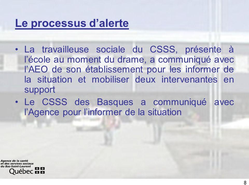 8 Le processus dalerte La travailleuse sociale du CSSS, présente à lécole au moment du drame, a communiqué avec lAEO de son établissement pour les informer de la situation et mobiliser deux intervenantes en support Le CSSS des Basques a communiqué avec lAgence pour linformer de la situation