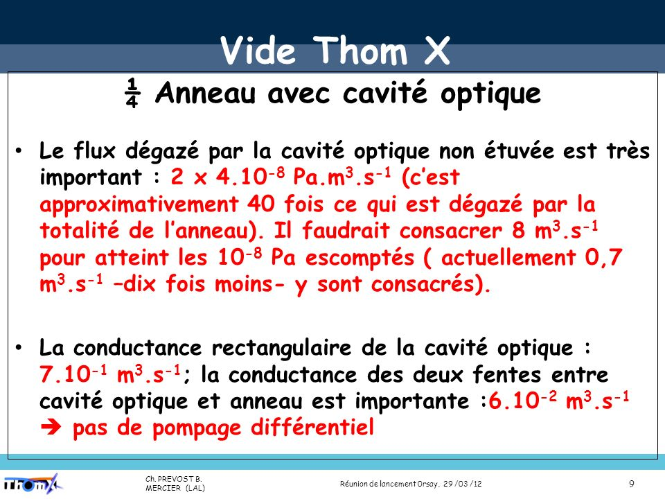 Name (Lab) Presentation title (Place, date) 10 Vide Thom X ¼ Anneau avec cavité optique Conductance spécifique de lanneau de section elliptique (40-28): c =4,52.10 -3 m 3.m.s 1 (anciennement 5,04.10 -3 m 3.m.s 1) Dégazage spécifique de lanneau de section elliptique σ=10 -9 Pa.m.s -1 : q=1,08.10 -10 Pa.m 3.s -1 m -1 (anciennement 1,13.10 -10 Pa.m 3.s -1 m -1 ) Pompes ioniques anneau : VacIon Plus 40 diode S= 30 l.s -1 à ~10 -10 mbar; port de pompage C = 36,2 l,s -1 S eff = 1,9.10 -2 m 3.s -1 40/19 Réunion de lancement 0rsay, 29 /03 /12 Ch.