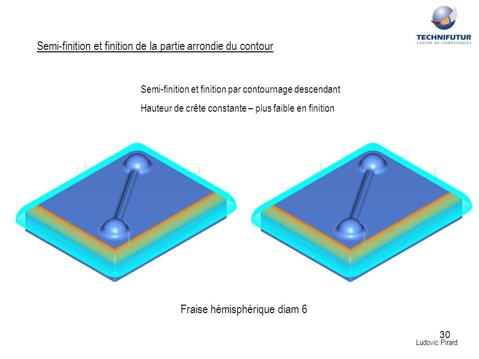 30 Ludovic Pirard Semi-finition et finition de la partie arrondie du contour Fraise hémisphérique diam 6 Semi-finition et finition par contournage des