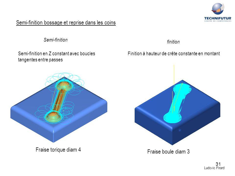 31 Ludovic Pirard Semi-finition bossage et reprise dans les coins Fraise torique diam 4 Semi-finition Semi-finition en Z constant avec boucles tangent