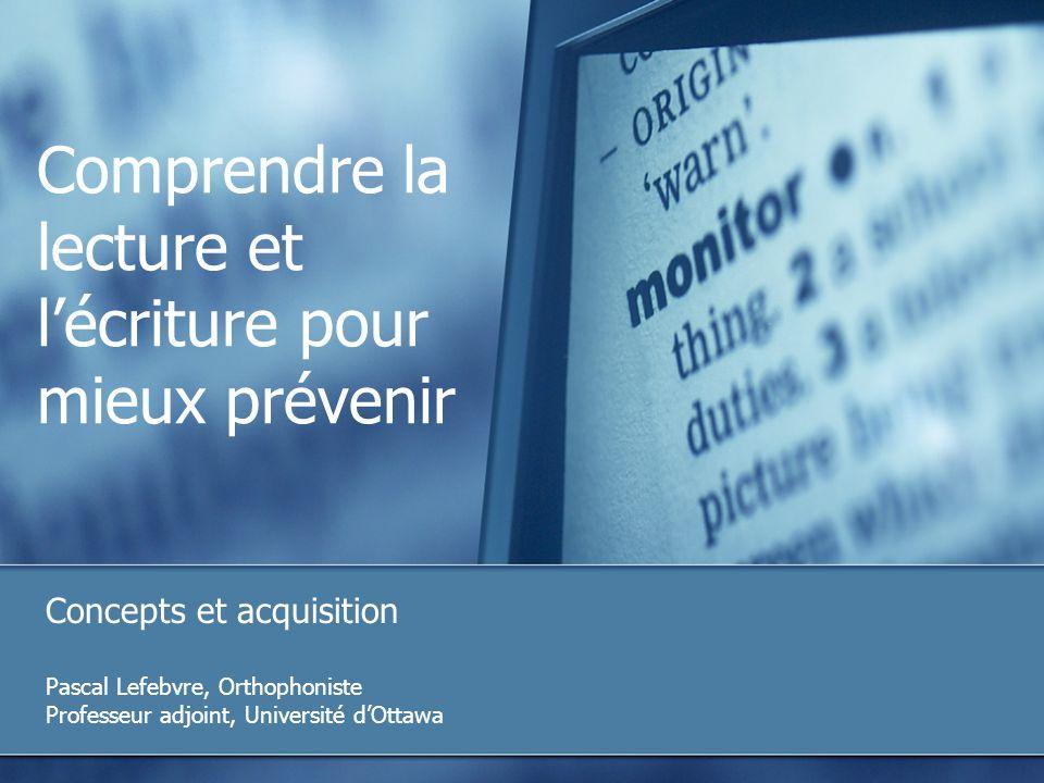 Comprendre la lecture et lécriture pour mieux prévenir Concepts et acquisition Pascal Lefebvre, Orthophoniste Professeur adjoint, Université dOttawa