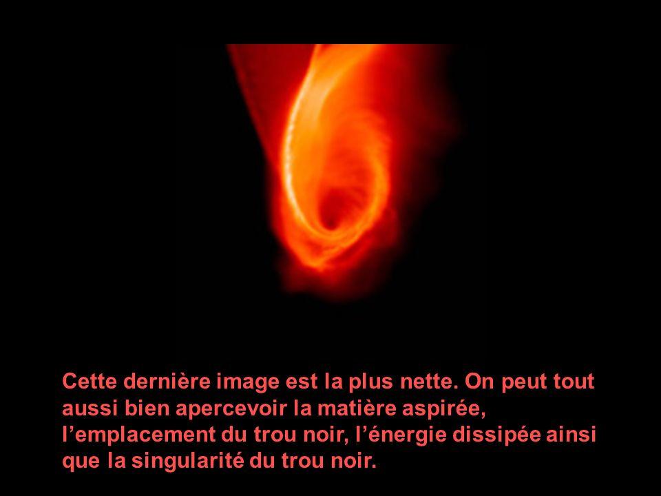 Cette dernière image est la plus nette. On peut tout aussi bien apercevoir la matière aspirée, lemplacement du trou noir, lénergie dissipée ainsi que